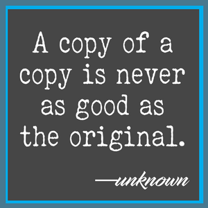 A copy of a copy is never as good as the original.