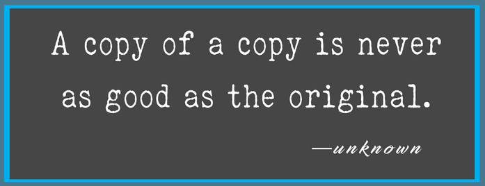 A copy of a copy is never as good as the original. (1)